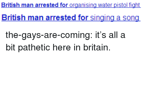 water pistol: British man arrested for organising water pistol f   British man arrested for singing a song the-gays-are-coming:  it's all a bit pathetic here in britain.