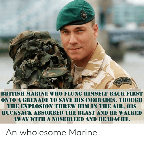 grenade: BRITISH MARINE WHO FLUNG HIMSELF BACK FIRST  ONTO A GRENADE TO SAVE HIS COMRADES. THOUGH  THE EXPLOSION THREW HIM IN THE AIR, HIS  RUCKSACK ABSORBED THE BLAST AND HE WALKED  AWAY WITHA NOSEBLEED AND HEADACHE An wholesome Marine