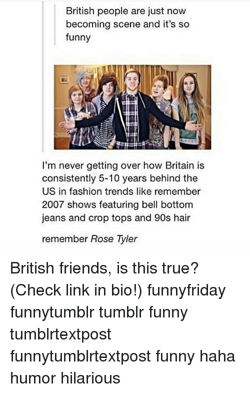 Fashion, Friends, and Funny: British people are just now  becoming scene and it's so  funny  I'm never getting over how Britain is  consistently 5-10 years behind the  US in fashion trends like remember  2007 shows featuring bell bottom  jeans and crop tops and 90s hair  remember Rose Tyler British friends, is this true? (Check link in bio!) funnyfriday funnytumblr tumblr funny tumblrtextpost funnytumblrtextpost funny haha humor hilarious