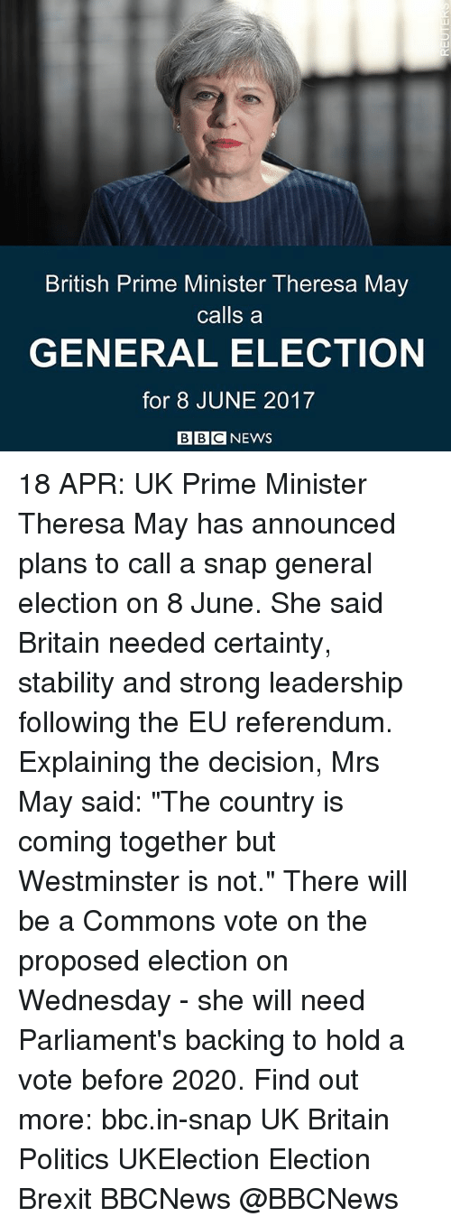"Memes, News, and Politics: British Prime Minister Theresa May  calls a  GENERAL ELECTION  for 8 JUNE 2017  BBC NEWS 18 APR: UK Prime Minister Theresa May has announced plans to call a snap general election on 8 June. She said Britain needed certainty, stability and strong leadership following the EU referendum. Explaining the decision, Mrs May said: ""The country is coming together but Westminster is not."" There will be a Commons vote on the proposed election on Wednesday - she will need Parliament's backing to hold a vote before 2020. Find out more: bbc.in-snap UK Britain Politics UKElection Election Brexit BBCNews @BBCNews"