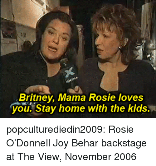 The View: Britney, Mama Rosie loves  you. Stay home with the kids. popculturediedin2009:  Rosie O'Donnell  Joy Behar backstage at The View, November 2006