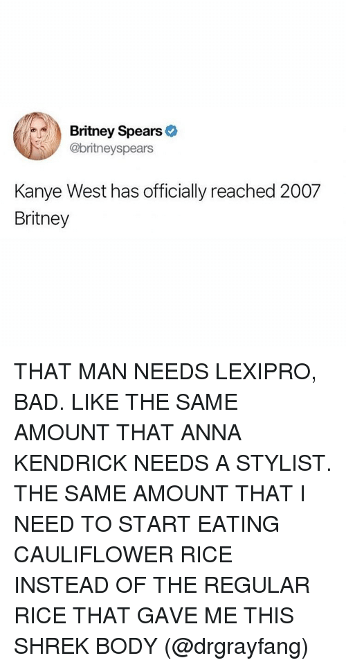 anna kendrick: Britney Spears >  @britneyspears  Kanye West has officially reached 2007  Britney THAT MAN NEEDS LEXIPRO, BAD. LIKE THE SAME AMOUNT THAT ANNA KENDRICK NEEDS A STYLIST. THE SAME AMOUNT THAT I NEED TO START EATING CAULIFLOWER RICE INSTEAD OF THE REGULAR RICE THAT GAVE ME THIS SHREK BODY (@drgrayfang)