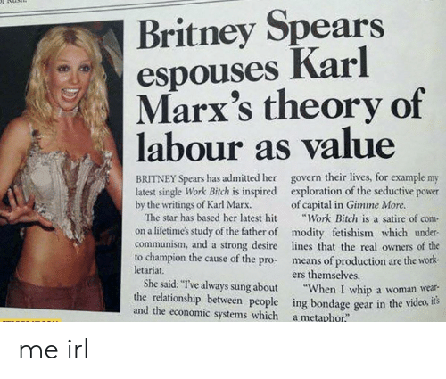"""gimme more: Britney Spears  espouses Karl  Marx's theory of  labour as value  BRITNEY Spears has admitted her govern their lives, for example my  latest single Work Bitch is inspired exploration of the seductive power  by the writings of Karl Marx.  of capital in Gimme More.  The star has based her latest hit Work Bitch is a satire of com-  on a lifetimes study of the father of modity fetishism which under  communism, and a strong desire lines that the real owners of the  to champion the cause of the pro- means of production are the work-  letariat.  ers themselves  She said:""""Tve always sung about """"When I whip a woman wear-  the relationship between people ing bondage gear in the vid  and the economic systems which a metarhor me irl"""