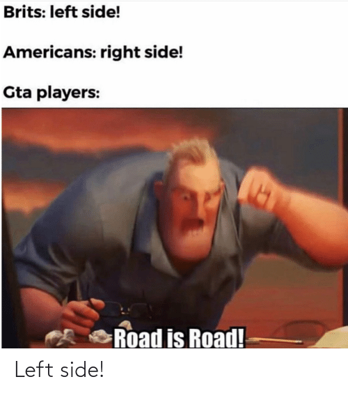 gta: Brits: left side!  Americans: right side!  Gta players:  Road is Road! Left side!