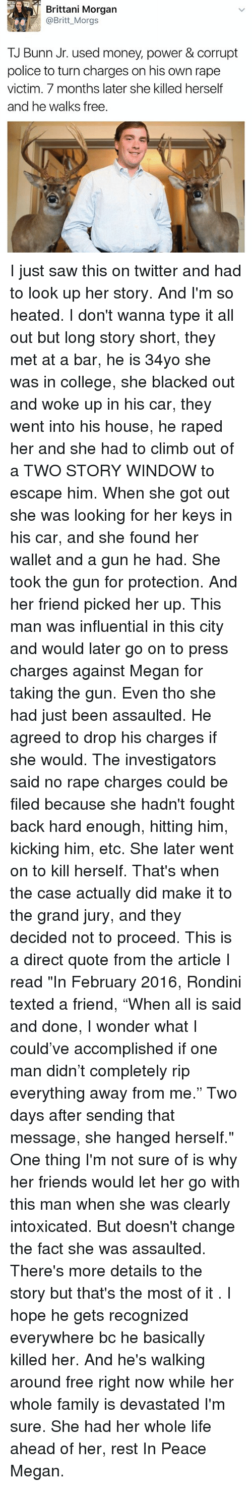"""College, Family, and Friends: Brittani Morgan  @Britt_Morgs  TJ Bunn Jr. used money, power & corrupt  police to turn charges on his own rape  victim. 7 months later she killed herself  and he walks free. I just saw this on twitter and had to look up her story. And I'm so heated. I don't wanna type it all out but long story short, they met at a bar, he is 34yo she was in college, she blacked out and woke up in his car, they went into his house, he raped her and she had to climb out of a TWO STORY WINDOW to escape him. When she got out she was looking for her keys in his car, and she found her wallet and a gun he had. She took the gun for protection. And her friend picked her up. This man was influential in this city and would later go on to press charges against Megan for taking the gun. Even tho she had just been assaulted. He agreed to drop his charges if she would. The investigators said no rape charges could be filed because she hadn't fought back hard enough, hitting him, kicking him, etc. She later went on to kill herself. That's when the case actually did make it to the grand jury, and they decided not to proceed. This is a direct quote from the article I read """"In February 2016, Rondini texted a friend, """"When all is said and done, I wonder what I could've accomplished if one man didn't completely rip everything away from me."""" Two days after sending that message, she hanged herself."""" One thing I'm not sure of is why her friends would let her go with this man when she was clearly intoxicated. But doesn't change the fact she was assaulted. There's more details to the story but that's the most of it . I hope he gets recognized everywhere bc he basically killed her. And he's walking around free right now while her whole family is devastated I'm sure. She had her whole life ahead of her, rest In Peace Megan."""