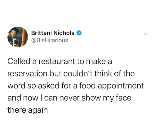 appointment: Brittani Nichols  @BisHilarious  Called a restaurant to make a  reservation but couldn't think of the  word so asked for a food appointment  and now I can never show my face  there again