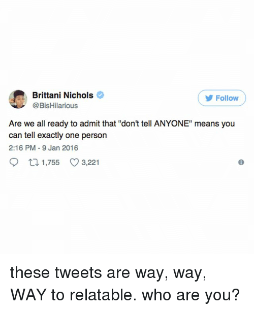 "Relatable, Who, and Can: Brittani Nichols  @BisHilarious  Follow  Are we all ready to admit that ""don't tell ANYONE"" means you  can tell exactly one person  2:16 PM-9 Jan 2016  1,755  3,221 these tweets are way, way, WAY to relatable. who are you?"