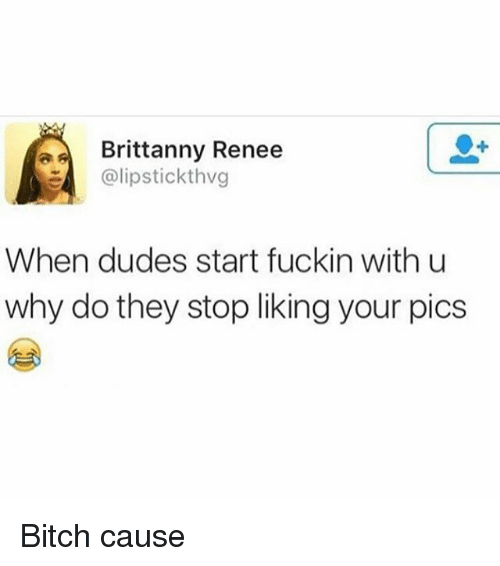 Stop Liking: Brittanny Renee  E @lips tickthvg  When dudes start fuckin with u  why do they stop liking your pics Bitch cause