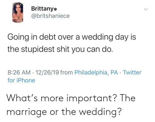 Marriage: Brittany  @britshaniece  Going in debt over a wedding day is  the stupidest shit you can do.  8:26 AM · 12/26/19 from Philadelphia, PA · Twitter  for iPhone  <> What's more important? The marriage or the wedding?