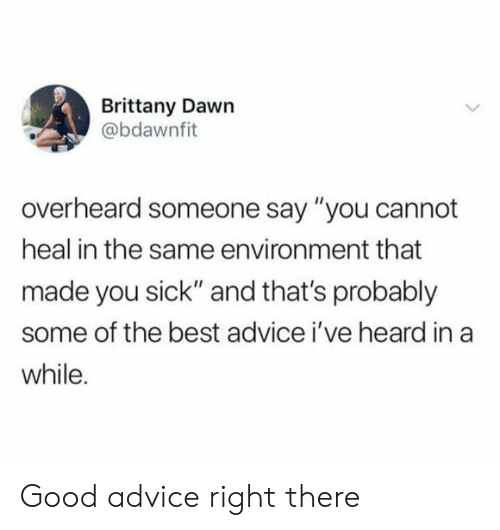 """Dawn: Brittany Dawn  @bdawnfit  overheard someone say """"you cannot  heal in the same environment that  made you sick"""" and that's probably  some of the best advice i've heard in a  while. Good advice right there"""