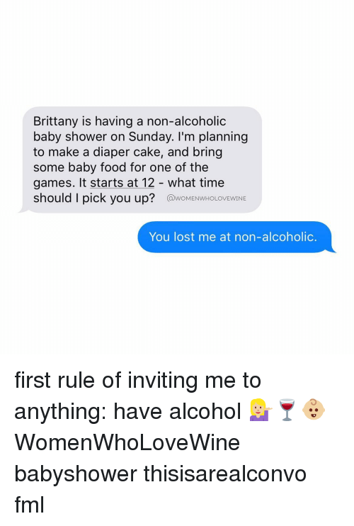 baby food: Brittany is having a non-alcoholic  baby shower on Sunday. I'm planning  to make a diaper cake, and bring  some baby food for one of the  games. It starts at 12 what time  should I pick you up?  @woMENwHOLOVEWINE  You lost me at non-alcoholic. first rule of inviting me to anything: have alcohol 💁🏼🍷👶🏼 WomenWhoLoveWine babyshower thisisarealconvo fml