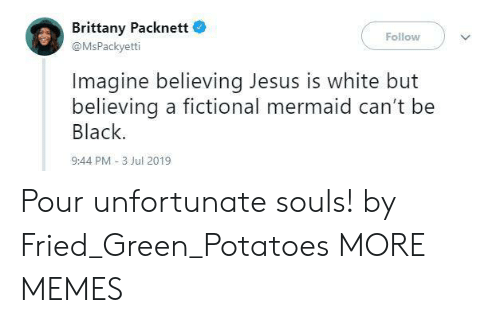 Fictional: Brittany Packnett  Follow  @MsPackyetti  Imagine believing Jesus is white but  believing a fictional mermaid can't be  Black.  9:44 PM -3 Jul 2019 Pour unfortunate souls! by Fried_Green_Potatoes MORE MEMES