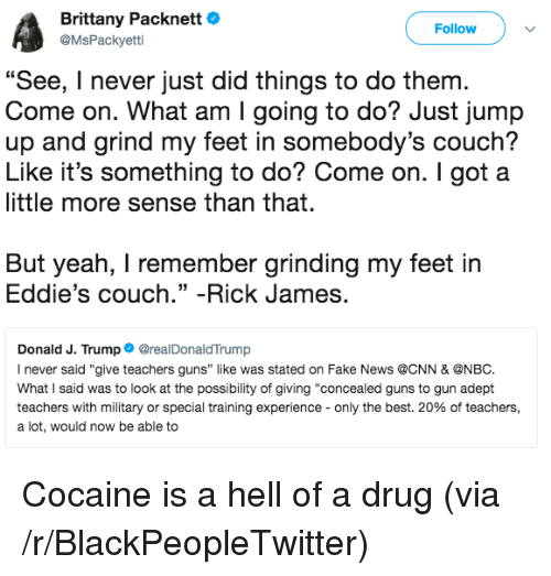 "Blackpeopletwitter, cnn.com, and Fake: Brittany Packnett  @MsPackyetti  Follow  ""  See, I never just did things to do the  Come on. What am I going to do? Just jump  up and grind my feet in somebody's couch?  Like it's something to do? Come on. I got a  little more sense than that.  m  But yeah, I remember grinding my feet in  Eddie's couch."" -Rick James.  Donald J. Trump@realDonaldTrump  I never said ""give teachers guns"" like was stated on Fake News @CNN & ONBC  What I said was to look at the possibility of giving ""concealed guns to gun adept  teachers with military or special training experience-only the best, 20% of teachers,  a lot, would now be able to <p>Cocaine is a hell of a drug (via /r/BlackPeopleTwitter)</p>"