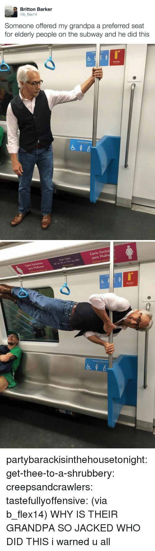 jacked: Britton Barker  @b flex14  Someone offered my grandpa a preferred seat  for elderly people on the subway and he did this   Extintor   Carro Exclus  para Mulhe  Carro Excusivo  Dias Úteis  6h às 9h e 17h às 20h  Extintor partybarackisinthehousetonight: get-thee-to-a-shrubbery:  creepsandcrawlers:  tastefullyoffensive:  (via b_flex14)  WHY IS THEIR GRANDPA SO JACKED WHO DID THIS    i warned u all