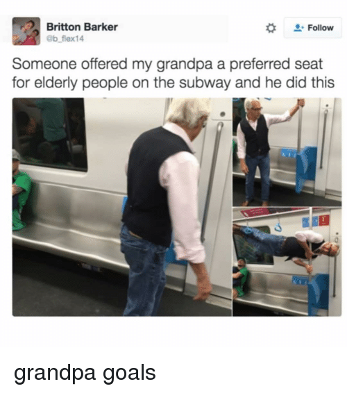 Goals, Memes, and Subway: Britton Barker  eb flex14  #  . Follow  Someone offered my grandpa a preferred seat  for elderly people on the subway and he did this grandpa goals