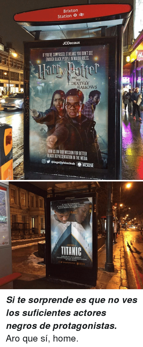 Black, Home, and Black People: Brixton  Station  JCDecaux  nf  NITS  IF YOURE SURPRISED, IT MEANS YOU DONT SEE  熏 ENOUGH BLACK PEOPLE!N MAJORROLES.  AVL  GENT  AND  THE  DFATHLY  HALLOWS  JOIN US ON OUR MISSION FOR BETTER  BLACK REPRESENTATION IN THE MEDIA  回步@legallyblackuk (EEI  LEGALLY  BLACK   JCDecaux  IT MEANS YOU DONT SEE ENOUGH  BLACK PEOPLE IN MAJOR ROLES  IF YOU'RE SURPRISED  LEGALLY PLACK  TIIANIC  OIN US ON OUR MISSION  FOR BETTER BLACK REPRESENTATION  IN THE MEDIA <p><i><b>Si te sorprende es que no ves los suficientes actores negros de protagonistas.</b></i></p><p>Aro que sí, home.</p>