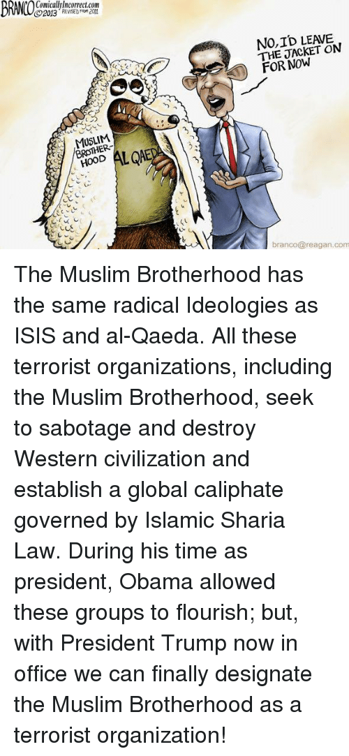 sharia: BRMOS  Comicallylncorrect.com  2013 REE FRM 2011  NO,ID LEAVE  THE JACKET ON  FOR NOW  MUSLIM  BROTHER-  ODALED  branco@reagan.com The Muslim Brotherhood has the same radical Ideologies as ISIS and al-Qaeda.  All these terrorist organizations, including the Muslim Brotherhood, seek to sabotage and destroy Western civilization and establish a global caliphate governed by Islamic Sharia Law. During his time as president, Obama allowed these groups to flourish; but, with President Trump now in office we can finally designate the Muslim Brotherhood as a terrorist organization!
