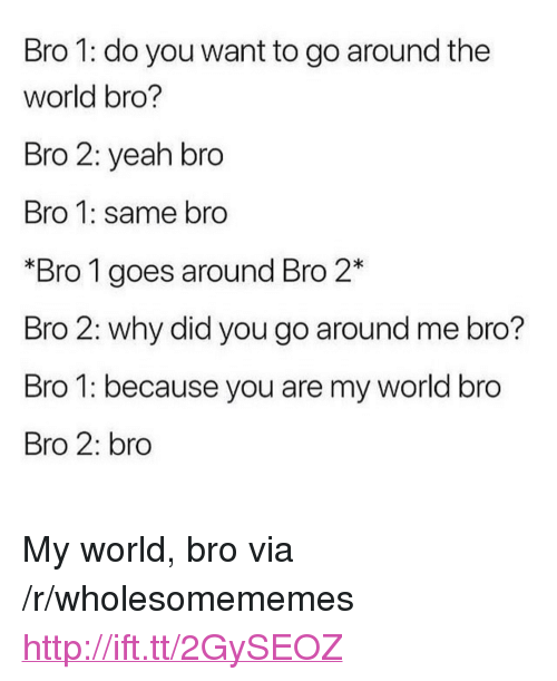 """Yeah, Http, and World: Bro 1: do you want to go around the  world bro?  Bro 2: yeah bro  Bro 1: same bro  *Bro 1 goes around Bro 2*  Bro 2: why did you go around me bro?  Bro 1: because you are my world bro  Bro 2: bro <p>My world, bro via /r/wholesomememes <a href=""""http://ift.tt/2GySEOZ"""">http://ift.tt/2GySEOZ</a></p>"""