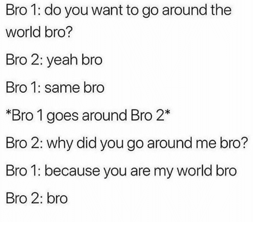 Memes, Yeah, and World: Bro 1: do you want to go around the  world bro?  Bro 2: yeah bro  Bro 1: same bro  *Bro 1 goes around Bro 2*  Bro 2: why did you go around me bro?  Bro 1: because you are my world bro  Bro 2: bro