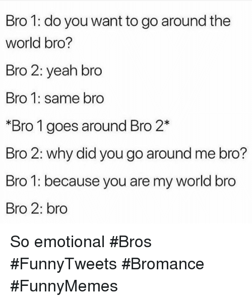 Yeah, World, and Bromance: Bro 1: do you want to go around the  world bro?  Bro 2: yeah bro  Bro 1: same bro  Bro 1 goes around Bro 2*  Bro 2: why did you go around me bro?  Bro 1: because you are my world bro  Bro 2: bro So emotional #Bros #FunnyTweets #Bromance #FunnyMemes