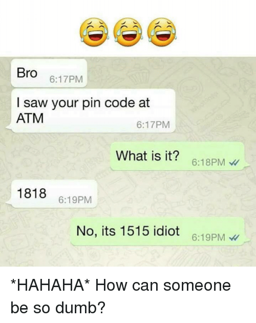 So Dumb: Bro  6:17PM  I saw your pin code at  ATM  6:17PM  What is it? 6:18PM  1818 6:19PM  No, its 1515 idiot 6:19PM *HAHAHA* How can someone be so dumb?