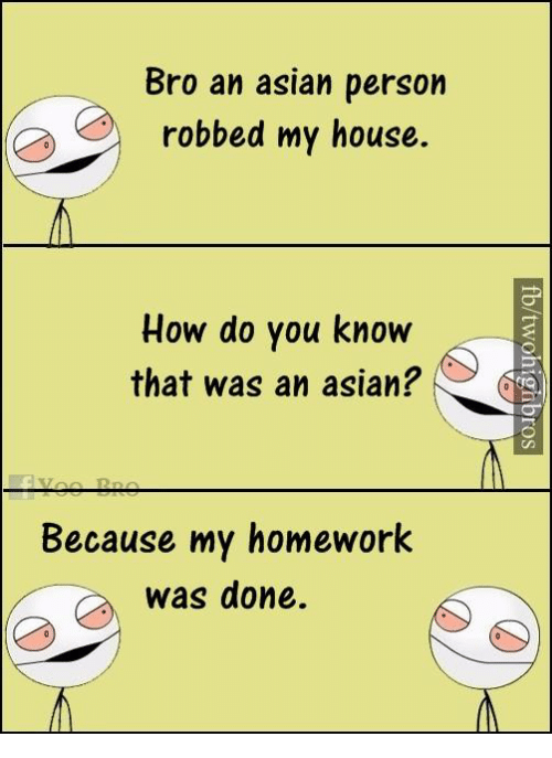 Asian, Memes, and My House: Bro an asian person  Se robbed my house.  How do you know  that was an asian?  Because my homework  was done.