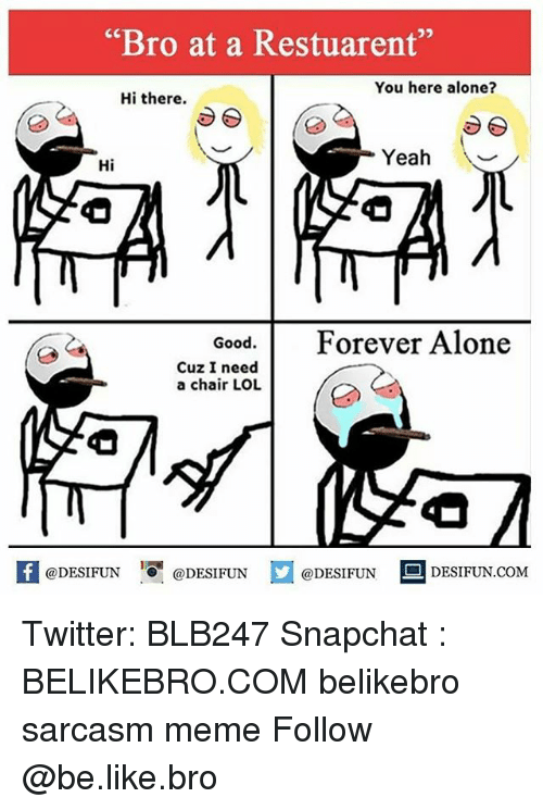 "Being Alone, Be Like, and Lol: ""Bro at a Restuarent""  You here alone?  Hi there.  Yeah V  Hi  Good.Forever Alone  Cuz I need  a chair LOL  ODESIFUNODESIFUND  @DESIFUN DESIFUN.COM Twitter: BLB247 Snapchat : BELIKEBRO.COM belikebro sarcasm meme Follow @be.like.bro"