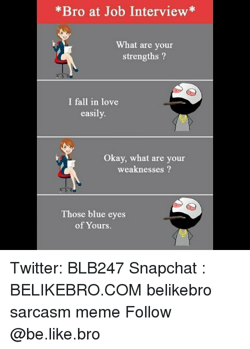 Job Interview, Memes, and 🤖: *Bro at Job Interview*  What are your  strengths  I fall in love  easily  Okay, what are your  weaknesses  Those blue eyes  of Yours. Twitter: BLB247 Snapchat : BELIKEBRO.COM belikebro sarcasm meme Follow @be.like.bro
