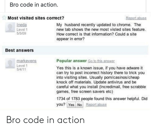 antivirus: Bro code in action  Most visited sites correct?  eport abuse  Ineda  Level 1  55/09  My husband recently updated to chrome. The  new tab shows the new most visted sites feature.  How correct is that information? Could a site  appear in error?  Best answers  markevens  Popular answer Go to this answer  Level 1  Yes this is a known issue, if you have adware it  can try to post incorrect history there to trick you  into visiting sites. Usually porn/casinos/cheap  knock off materials. Update antivirus and be  careful what you install (Incredimail, free scrabble  games, free screen savers etc)  1734 of 1783 people found this answer helpful. Did  you? Yes No Report abuse Bro code in action