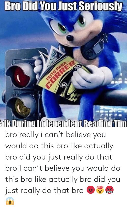correr: Bro Did You Just Seriously  FEITO PARA  CORRER  alk During Independent Reading Tim bro really i can't believe you would do this bro like actually bro did you just really do that bro I can't believe you would do this bro like actually bro did you just really do that bro 😡🤯🤬😱