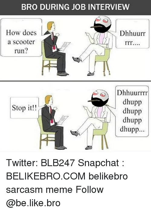 Job Interview, Memes, and Scooter: BRO DURING JOB INTERVIEW  How does  Dhhuurr  a Scooter  run?  Dhhuurrrr  dhupp  Stop it!!  dhupp  dhupp  dhupp Twitter: BLB247 Snapchat : BELIKEBRO.COM belikebro sarcasm meme Follow @be.like.bro