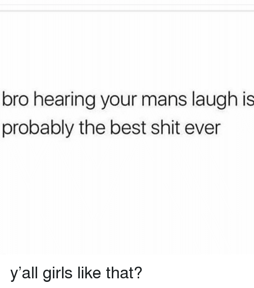 Girls, Memes, and Shit: bro hearing your mans laugh is  probably the best shit ever y'all girls like that?