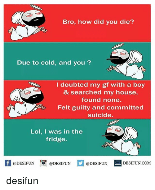 did you die: Bro, how did you die?  Due to cold, and you ?  I doubted my gf with a boy  & searched my house,  found none.  Felt guilty and committed  suicide.  Lol, I was in the  fridge.  K @DESIFUN 증@DESIFUN  @DESIFUN DESIFUN  @DESIFUN-DESIFUN.COM desifun