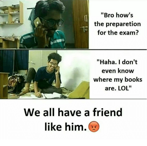 "Books, Lol, and Memes: Bro how's  the preparetion  for the exam?  ""Haha. I don't  even know  where my books  are. LOL""  We all have a friend  like him."
