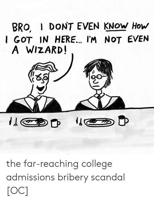 Scandal: BRO, I DONT EVEN KNOW How  I GOT IN HERE.. I'M NOT EVEN  A WIZARD the far-reaching college admissions bribery scandal [OC]