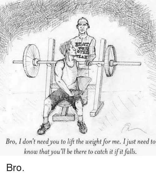 Gym, Lift, and Knowing: Bro, I don't need you to lift the weight for me. Ijust need to  know that you be there to catch it if it falls. Bro.