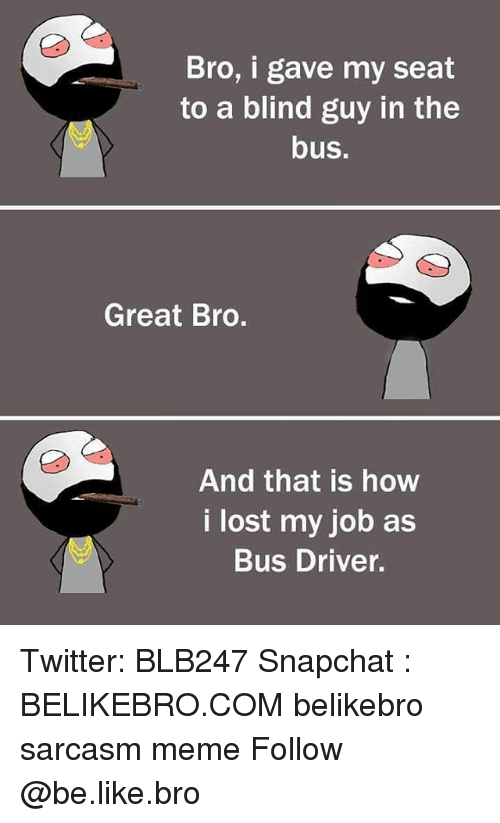 Be Like, Meme, and Memes: Bro, i gave my seat  to a blind guy in the  bus.  Great Bro.  And that is how  i lost my job as  Bus Driver. Twitter: BLB247 Snapchat : BELIKEBRO.COM belikebro sarcasm meme Follow @be.like.bro