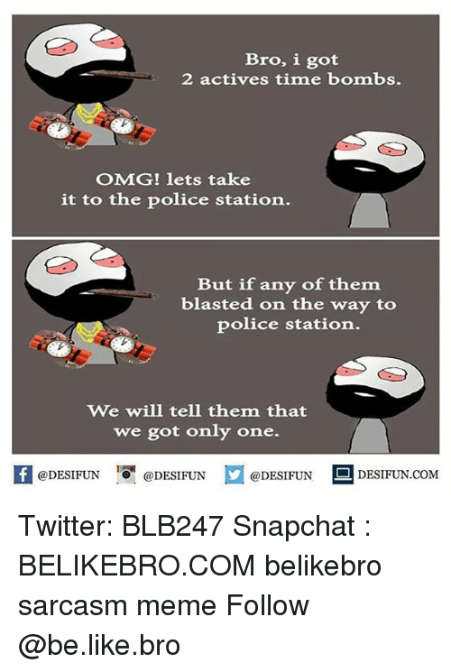 Be Like, Meme, and Memes: Bro, i got  2 actives time bombs.  OMG! lets take  it to the police station.  But if any of them  blasted on the way to  police station.  We will tell them that  we got only one.  @DESIFUN DESIFUN  @DESIFUN  DESIFUN.COMM Twitter: BLB247 Snapchat : BELIKEBRO.COM belikebro sarcasm meme Follow @be.like.bro