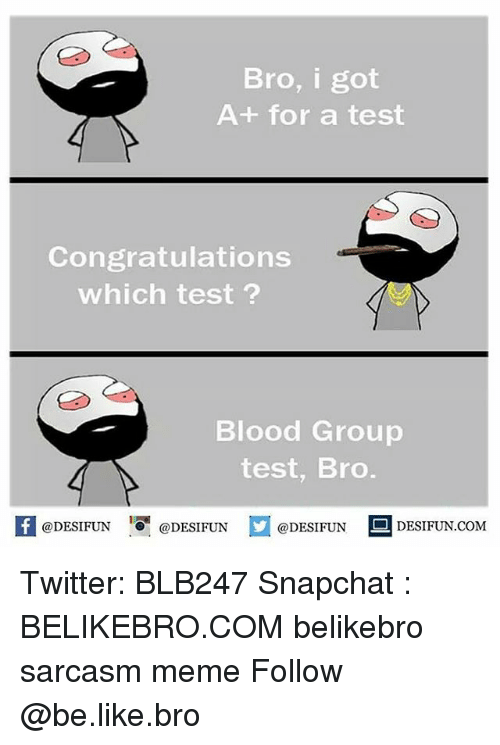 Snapchater: Bro, i got  A+ for a test  Congratulations  which test  Blood Group  test, Bro  @DESIFUN  @DESIFUN  @DESIFUN  DESI FUN COM Twitter: BLB247 Snapchat : BELIKEBRO.COM belikebro sarcasm meme Follow @be.like.bro