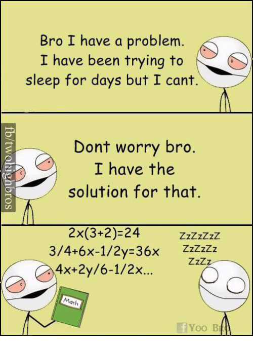 Memes, Math, and Sleep: Bro I have a problem  I have been trying to  sleep for days but I cant.  Dont worry bro.  I have the  solution for that.  2x(3+2) 24 zzzzzzz  3/4+6x-1/2 36x  Zzzz  4x+2y/6-1/2x  Math  Ef Yoo BT
