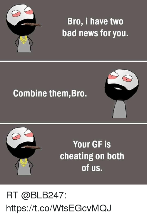 Bro I Have Two Bad News for You Combine themBro Your GF Is ...