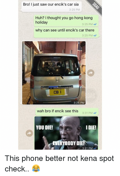 Cars, Huh, and Memes: Bro! I just saw our encik's car sia  3:25 PM  Huh? thought you go hong kong  holiday  3:25 PM  why can see until encik's car there  3:25 PM  3:25 PM  wah bro if encik see this  3:31 PM  YOU DIE!  I DIE!  MERYBODY DIEN  3:31 PM This phone better not kena spot check.. 😂