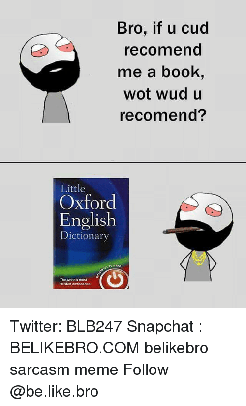 cud: Bro, if u cud  recomend  me a book,  wot wud u  recomend?  Little  Oxford  English  Dictionarv  er You aro  The worid's most  trusted dctionarios Twitter: BLB247 Snapchat : BELIKEBRO.COM belikebro sarcasm meme Follow @be.like.bro