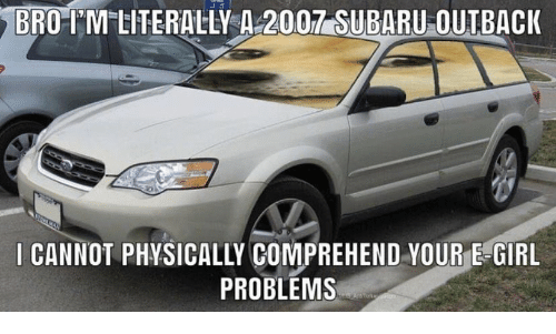 Outback: BRO-IM LITERALLY A 2007 SUBARU OUTBACK  I CANNOT PHYSICALLY COMPREHEND YOUR E-GIRL  PROBLEMS  AnTork n