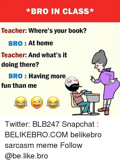 Be Like, Meme, and Memes: *BRO IN CLASS*  Teacher: Where's your book?  BRO At home  Teacher: And what's it  doing there?  BRO Having more  fun than me Twitter: BLB247 Snapchat : BELIKEBRO.COM belikebro sarcasm meme Follow @be.like.bro