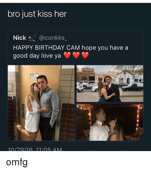 Just Kiss: bro just kiss her  Nick@conkks_  HAPPY BIRTHDAY CAM hope you have a  good day love yaY  10/29/18 11:05 AM omfg