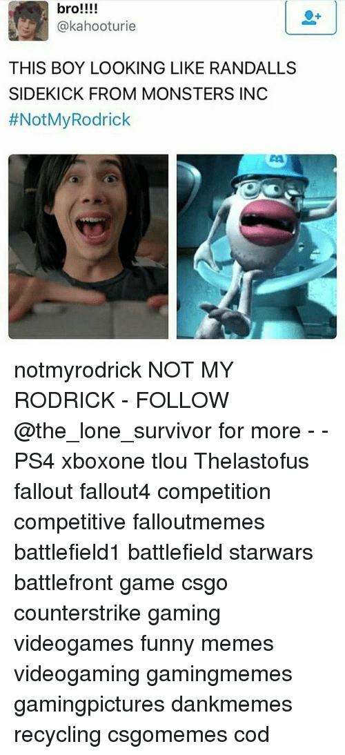rodrick: bro!!!!  @kahooturie  THIS BOY LOOKING LIKE RANDALLS  SIDEKICK FROM MONSTERS INC  #Not My Rodrick notmyrodrick NOT MY RODRICK - FOLLOW @the_lone_survivor for more - - PS4 xboxone tlou Thelastofus fallout fallout4 competition competitive falloutmemes battlefield1 battlefield starwars battlefront game csgo counterstrike gaming videogames funny memes videogaming gamingmemes gamingpictures dankmemes recycling csgomemes cod