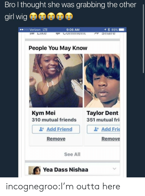 Kym: Bro l thought she was grabbing the other  girl wig  ooo Verizon LTE  9:06 AM  1 * 89%-,  K SIiare  People You May Know  Kym Mei  310 mutual friends  Taylor Dent  Add Friend  Remove  351 mutual fri  Add Frie  Remove  See All  Yea Dass Nishaa incognegroo:I'm outta here