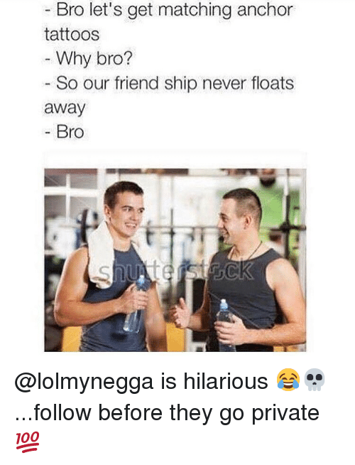 Memes, Tattoos, and Hilarious: - Bro let's get matching anchor  tattoos  Why bro?  So our friend ship never floats  away  Bro @lolmynegga is hilarious 😂💀...follow before they go private 💯