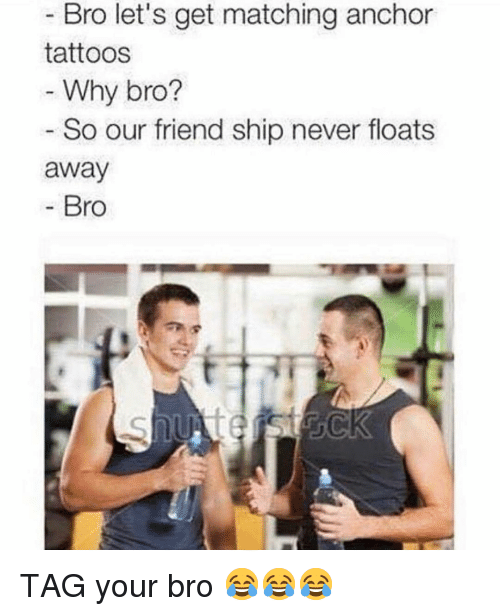 Gym, Tattoos, and Never: Bro let's get matching anchor  tattoos  Why bro?  So our friend ship never floats  away  Bro TAG your bro 😂😂😂